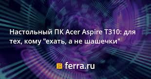 """<b>Настольный</b> ПК <b>Acer</b> Aspire T310: для тех, кому """"ехать, а не ..."""