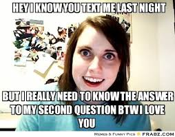 Hey i know you text me last night... - Overly Attached Girlfriend ... via Relatably.com