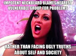 impotent neckbeard blames nearest vulnerable group for problems ... via Relatably.com