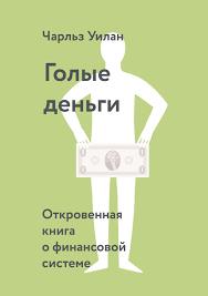 Чарльз Уилан, <b>Голые деньги</b> / Откровенная книга о финансовой ...