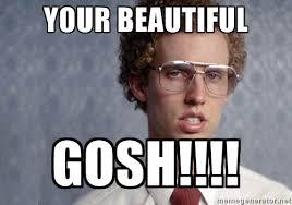 Your Beautiful GOSH!!!! - Napoleon Dynamite | Meme Generator via Relatably.com
