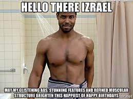 Hello There Izrael may my glistening abs, stunning features and ... via Relatably.com