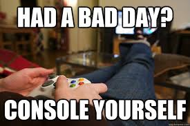had a bad day? console yourself - Playing Xbox - quickmeme via Relatably.com