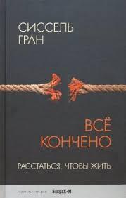 """Книга: """"<b>Все кончено</b>. Расстаться, чтобы жить"""" - Сиссель Гран ..."""