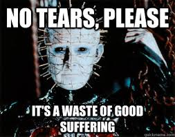 No tears, please It's a waste of good suffering - Pinhead - quickmeme via Relatably.com