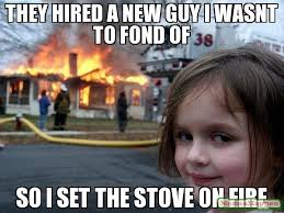 They hired a new guy i wasnt to fond of So i set the stove on fire ... via Relatably.com