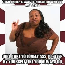 SINGLE CHICKS ALWAYS TALKING ABOUT WHO MAN WANT THEM GIRL, TAKE YO ... via Relatably.com