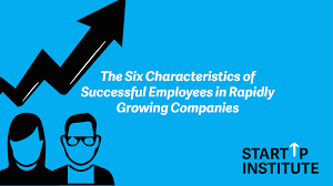 the top new hire qualities that will drive growth for your the six characteristics of successful employees in rapidly growing companies startup institute
