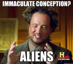 Immaculate Conception? Aliens - Ancient Aliens - quickmeme via Relatably.com
