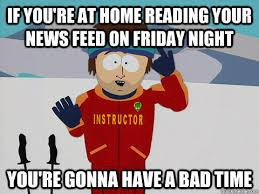 if you're at home reading your news feed on friday night you're ... via Relatably.com