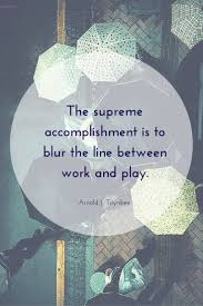 best ideas about arnold j toynbee fear quotes the supreme accomplishment is to blur the line between work and play arnold j