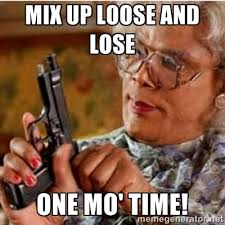 Mix up loose and lose one mo' time! - Madea-gun meme | Meme Generator via Relatably.com