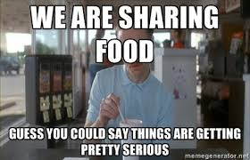 We are sharing food Guess you could say things are getting pretty ... via Relatably.com