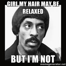 girl my hair may be relaxed but I'm not - Sir Ike Turner | Meme ... via Relatably.com