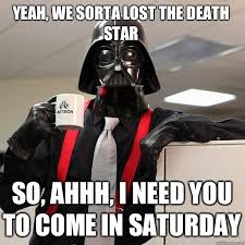 Yeah, we sorta lost the Death Star so, ahhh, I need you to come in ... via Relatably.com