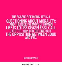 The essence of morality is a questioning about.. Georges Bataille ... via Relatably.com