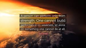 peter f drucker quote a person can perform only from strength peter f drucker quote a person can perform only from strength one