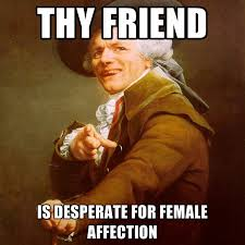 Thy Friend Is Desperate For Female Affection ● Create Meme via Relatably.com