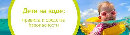 Дети на воде: правила и средства безопасности | My-shop.ru