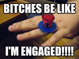 Bitches be like I'm engaged!!!! - Ring Pop - quickmeme via Relatably.com
