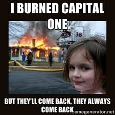 I burned Capital One but they'll come back, they always come back ... via Relatably.com