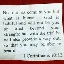 bible verse challenge strength what is and corinthian no trial has come to you but what is human god is faithful and will not let you be tried beyond your strength but the trial he will also provide a