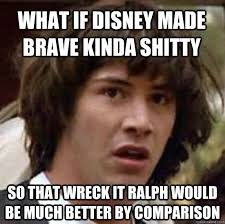 What if Disney made Brave kinda shitty So that Wreck It Ralph ... via Relatably.com