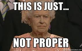 This is just... NOT PROPER - Queen Elizabeth Meme | Meme Generator via Relatably.com