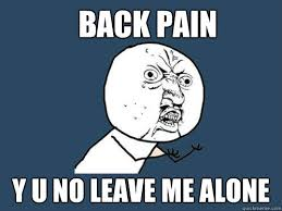 back pain y u no leave me alone - Y U No - quickmeme via Relatably.com