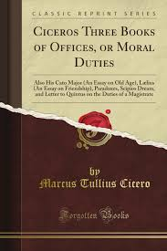 cicero s three books of offices or moral duties also his cato cicero s three books of offices or moral duties also his cato major an essay on old age lælius an essay on friendship paradoxes scipio s the