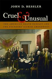 cruel and unusual the american death penalty and the founders cruel and unusual the american death penalty and the founders eighth amendment john d bessler 9781555538255 com books