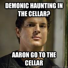 Demonic haunting in the cellar? Aaron go to the cellar - Zak ... via Relatably.com