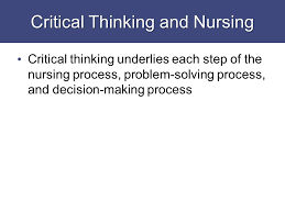 Critical Thinking Cornerstone of higher education Thinking process     critical thinking ethical decision making and the nursing process