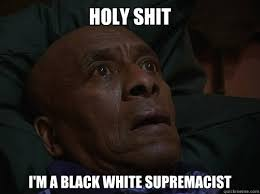 Holy Shit I'm a black white supremacist - Bedtime Realizations ... via Relatably.com