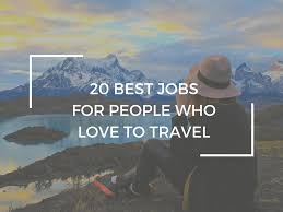 the 20 best jobs for people who love to travel world of wanderlust 20 best jobs for people who love to