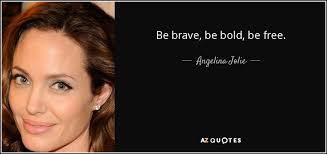 Angelina Jolie quote: Be brave, be bold, be free.
