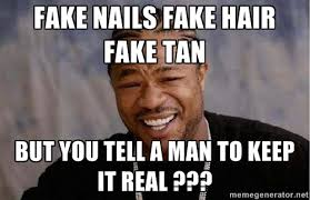 Fake nails fake hair fake tan But you tell a man to keep it real ... via Relatably.com