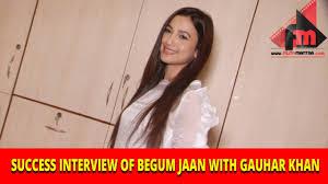 success interview of begum jaan gauhar khan uncut success interview of begum jaan gauhar khan uncut