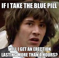 If I take the blue pill will I get an erection lasting more than 4 ... via Relatably.com