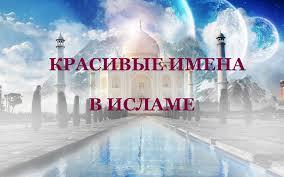 Красивые и значимые имена в Исламе | islam.ru