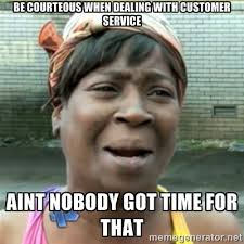 Be courteous when dealing with customer service AINT NOBODY GOT ... via Relatably.com