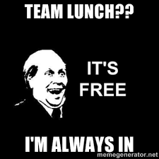 Team lunch?? I'm always in - it's free | Meme Generator via Relatably.com