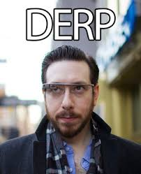 Google Glasses | DERP | Know Your Meme via Relatably.com