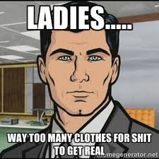 Ladies..... Way too many clothes for shit to get real - Archer ... via Relatably.com
