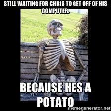 STILL WAITING FOR CHRIS TO GET OFF OF HIS COMPUTER. BECAUSE HES A ... via Relatably.com