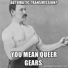 Automatic transmission? you mean queer gears. - overly manlyman ... via Relatably.com