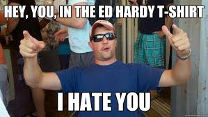Hey, you, in the Ed Hardy t-shirt I hate you - Drunk Dan - quickmeme via Relatably.com