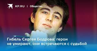 Гибель Сергея Бодрова: герои не умирают, они встречаются с ...