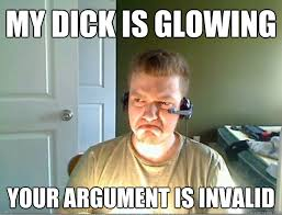 MY DICK IS GLOWING YOUR ARGUMENT IS INVALID - AngryTestie - quickmeme via Relatably.com