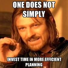 One Does Not Simply Invest Time In More Efficient Planning ... via Relatably.com